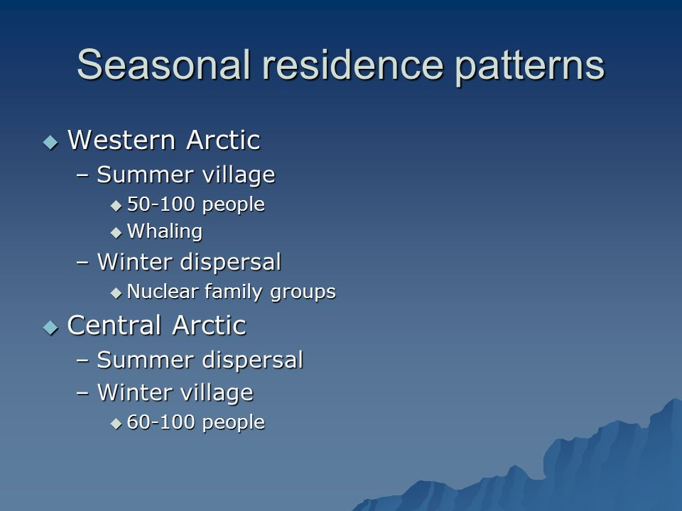 Seasonal residence patterns  Western Arctic –Summer village  50-100 people  Whaling –Winter dispersal  Nuclear family groups  Central Arctic –Summer dispersal –Winter village  60-100 people