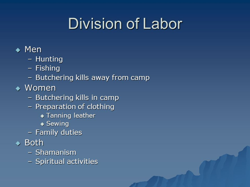 Division of Labor  Men –Hunting –Fishing –Butchering kills away from camp  Women –Butchering kills in camp –Preparation of clothing  Tanning leather  Sewing –Family duties  Both –Shamanism –Spiritual activities