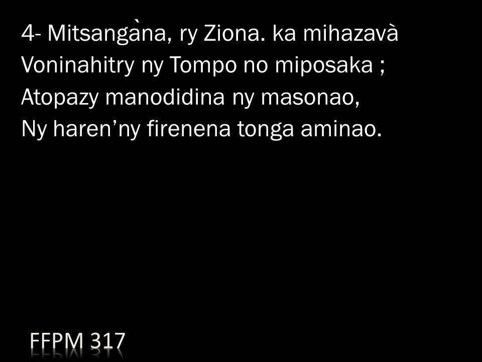 4- Mitsanga ̀ na, ry Ziona. ka mihazavà Voninahitry ny Tompo no miposaka ; Atopazy manodidina ny masonao, Ny haren'ny firenena tonga aminao.