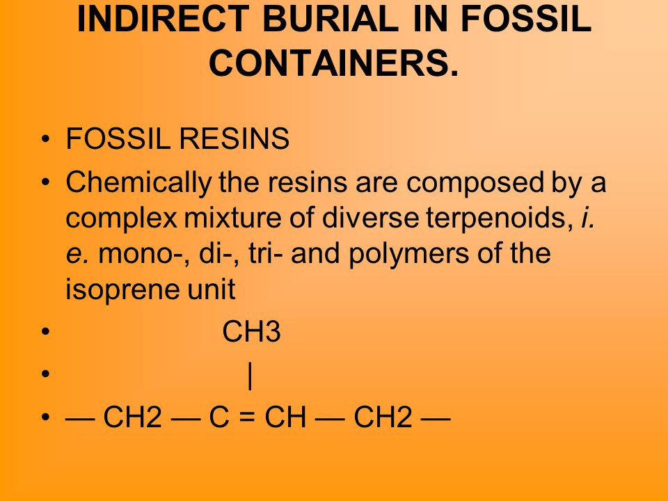 INDIRECT BURIAL IN FOSSIL CONTAINERS. FOSSIL RESINS Chemically the resins are composed by a complex mixture of diverse terpenoids, i. e. mono-, di-, t