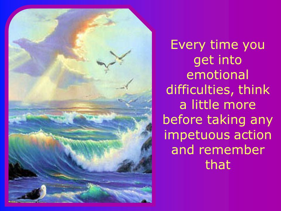 Every time you get into emotional difficulties, think a little more before taking any impetuous action and remember that