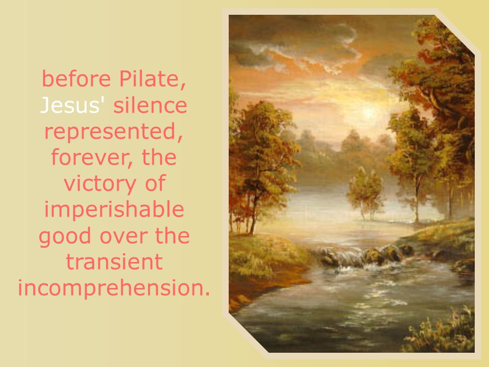 before Pilate, Jesus silence represented, forever, the victory of imperishable good over the transient incomprehension.