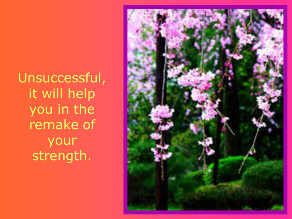 Unsuccessful, it will help you in the remake of your strength.