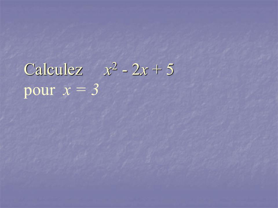 Calculez x 2 - 2x + 5 Calculez x 2 - 2x + 5 pour x = 3
