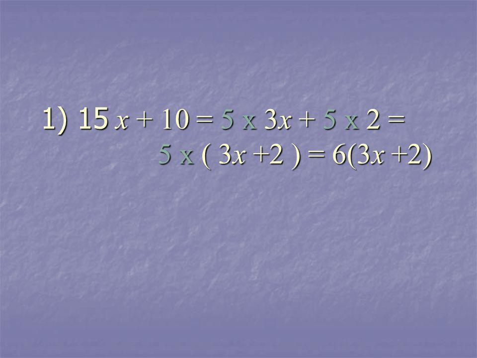 1) 15 x + 10 = 5 x 3x + 5 x 2 = 5 x ( 3x +2 ) = 6(3x +2)