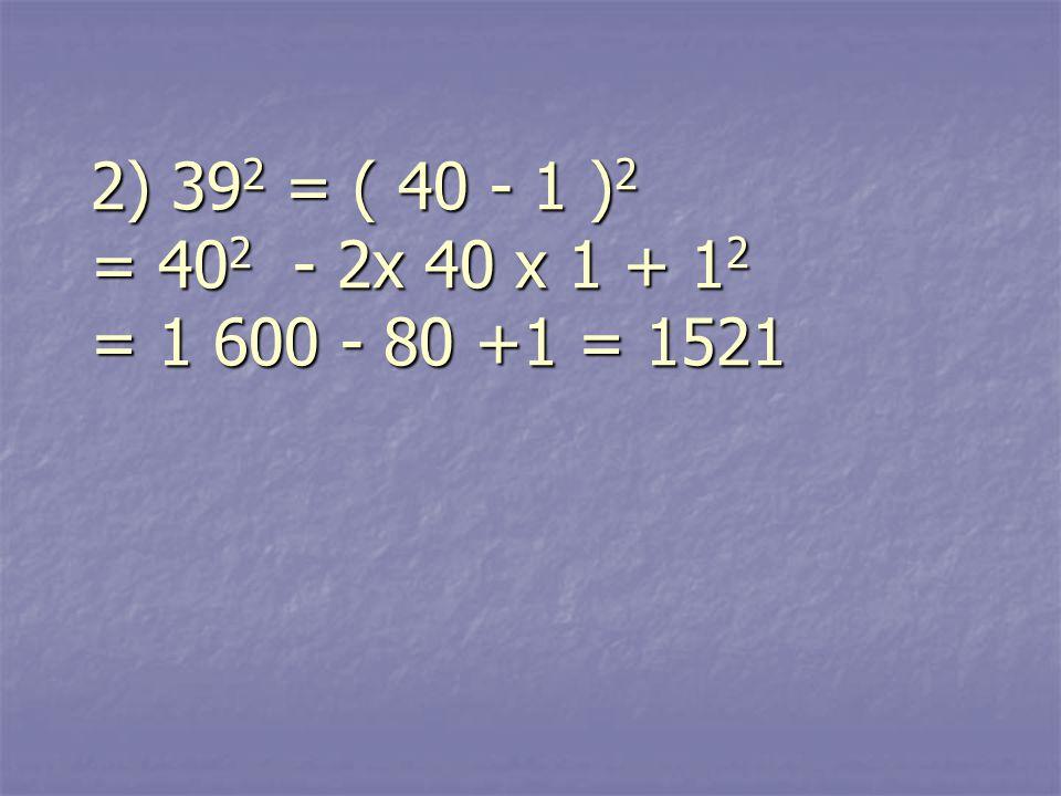2) 39 2 = ( 40 - 1 ) 2 = 40 2 - 2x 40 x 1 + 1 2 = 1 600 - 80 +1 = 1521 2) 39 2 = ( 40 - 1 ) 2 = 40 2 - 2x 40 x 1 + 1 2 = 1 600 - 80 +1 = 1521