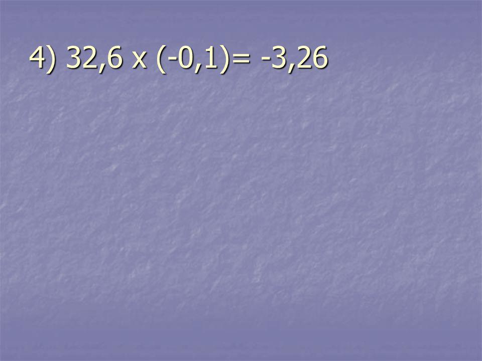 4) 32,6 x (-0,1)= -3,26