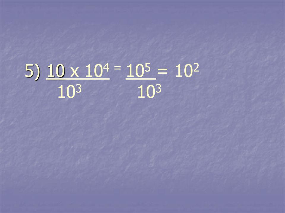 5) 10 5) 10 x 10 4 = 10 5 = 10 2 10 3 10 3