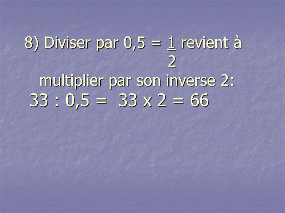 8) Diviser par 0,5 = 1 revient à 2 multiplier par son inverse 2: 33 : 0,5 = 33 x 2 = 66 8) Diviser par 0,5 = 1 revient à 2 multiplier par son inverse 2: 33 : 0,5 = 33 x 2 = 66