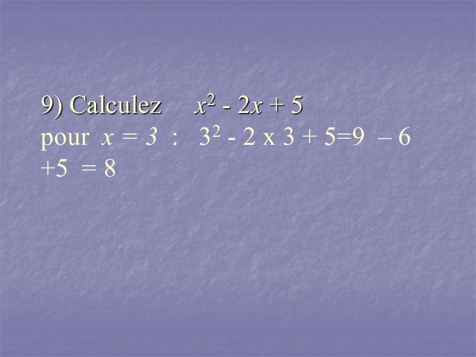 9) Calculez x 2 - 2x + 5 9) Calculez x 2 - 2x + 5 pour x = 3 : 3 2 - 2 x 3 + 5=9 – 6 +5 = 8