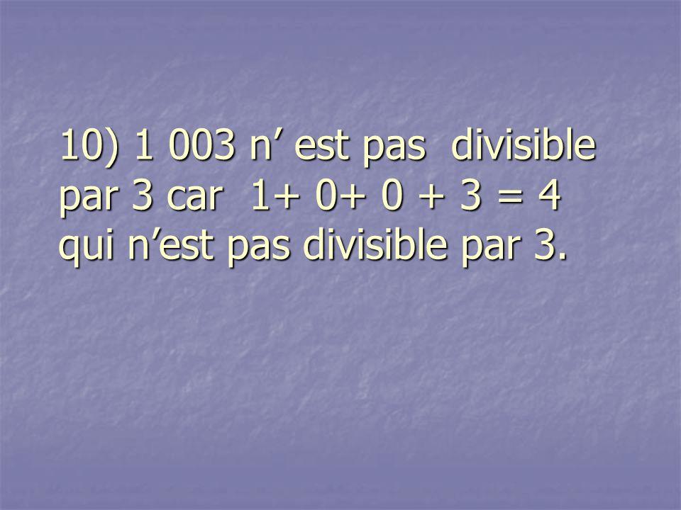 10) 1 003 n' est pas divisible par 3 car 1+ 0+ 0 + 3 = 4 qui n'est pas divisible par 3.