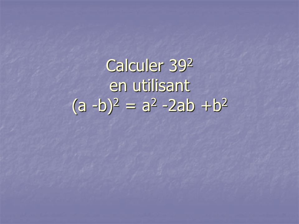 Calculer 39 2 en utilisant (a -b) 2 = a 2 -2ab +b 2