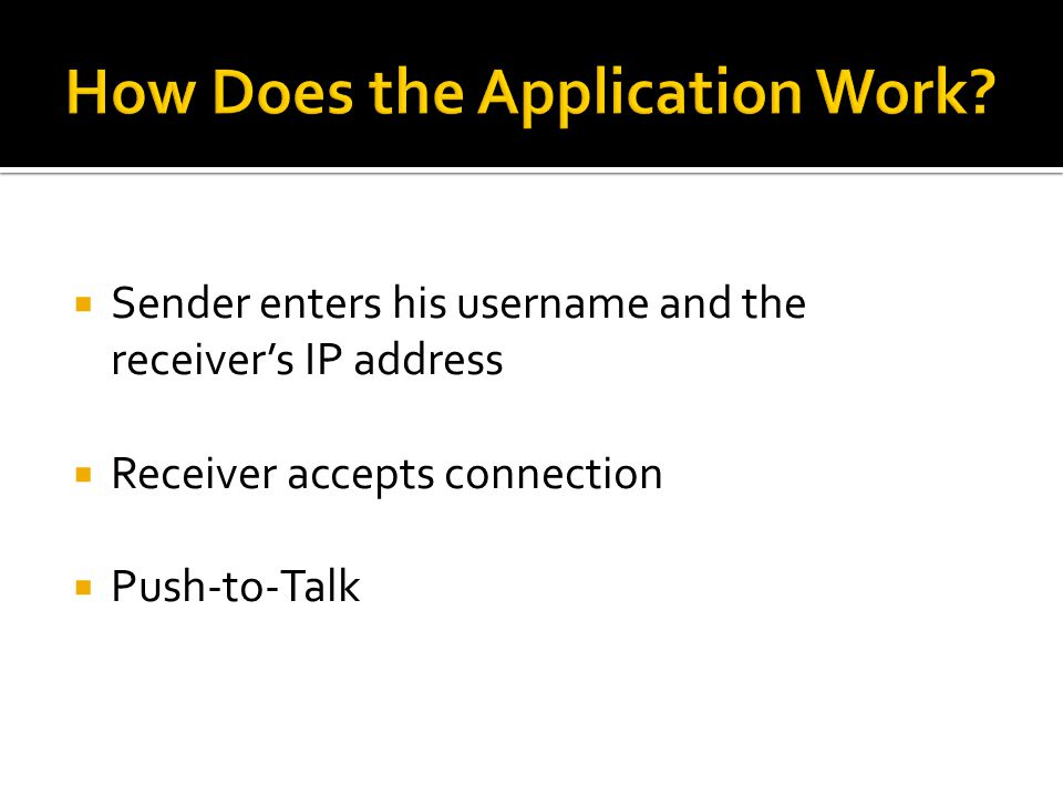  Sender enters his username and the receiver's IP address  Receiver accepts connection  Push-to-Talk