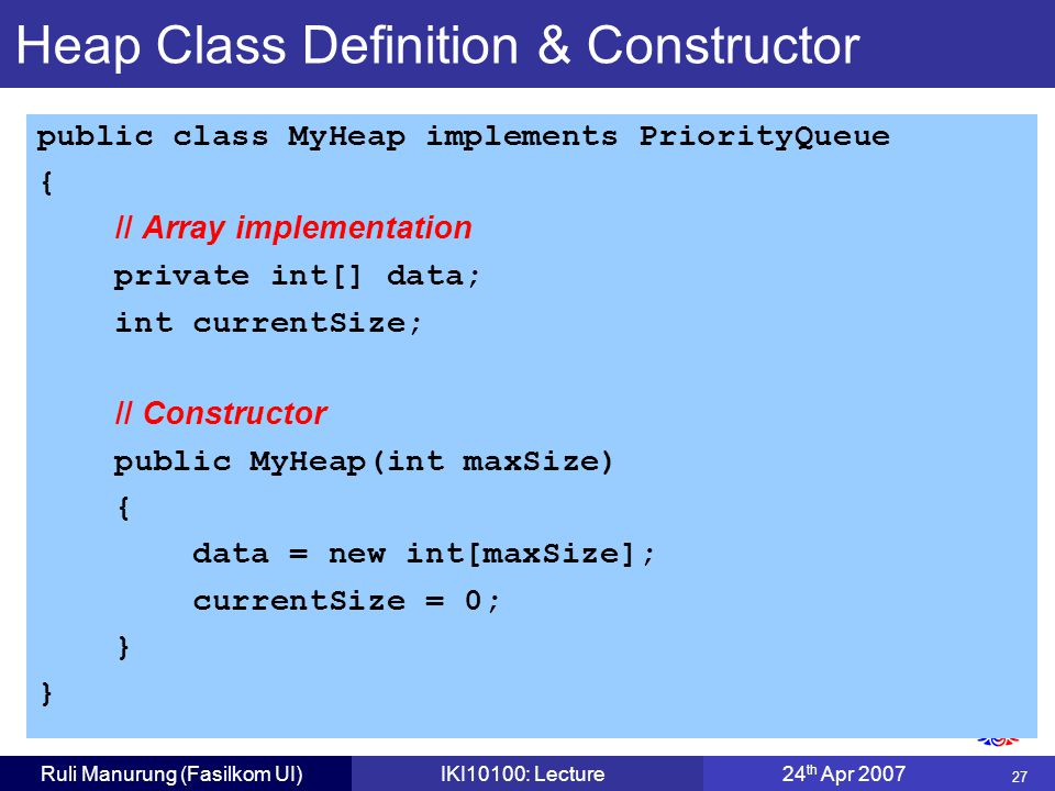27 Ruli Manurung (Fasilkom UI)IKI10100: Lecture24 th Apr 2007 Heap Class Definition & Constructor public class MyHeap implements PriorityQueue { // Array implementation private int[] data; int currentSize; // Constructor public MyHeap(int maxSize) { data = new int[maxSize]; currentSize = 0; }