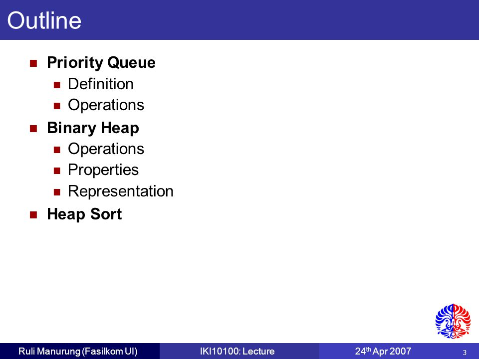 3 Ruli Manurung (Fasilkom UI)IKI10100: Lecture24 th Apr 2007 Priority Queue Definition Operations Binary Heap Operations Properties Representation Heap Sort Outline