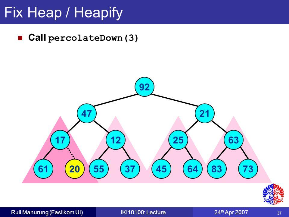 37 Ruli Manurung (Fasilkom UI)IKI10100: Lecture24 th Apr 2007 Fix Heap / Heapify Call percolateDown(3) 20 6117 12 5537 25 4564 63 8373 92 4721 20 17