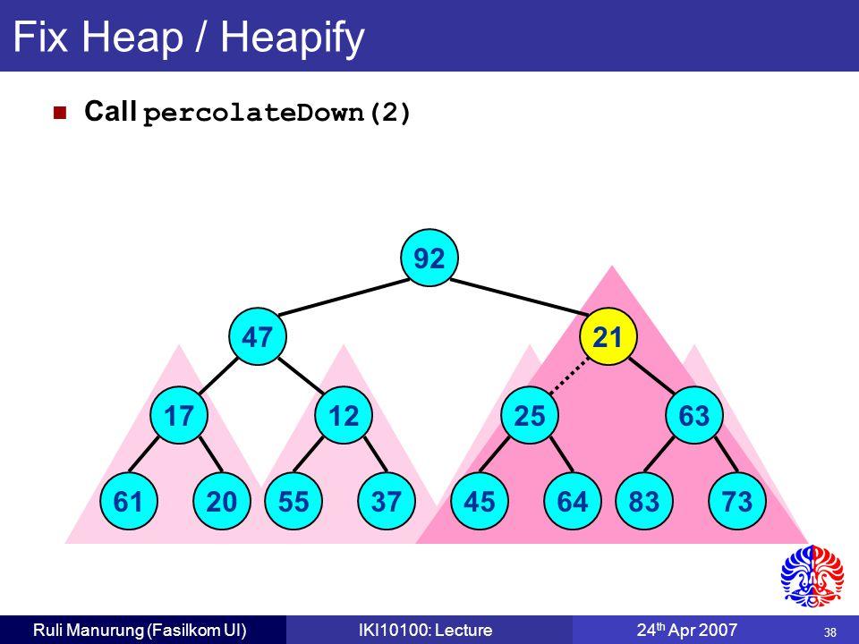 38 Ruli Manurung (Fasilkom UI)IKI10100: Lecture24 th Apr 2007 Fix Heap / Heapify Call percolateDown(2) 17 6120 12 5537 25 4564 63 8373 92 4721