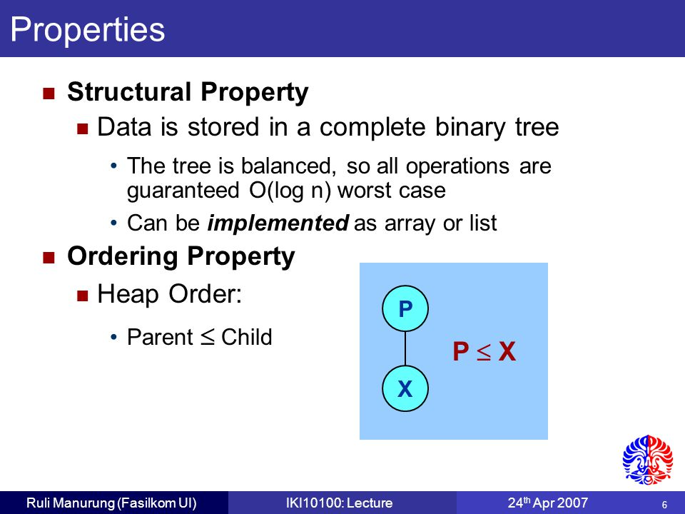 6 Ruli Manurung (Fasilkom UI)IKI10100: Lecture24 th Apr 2007 Structural Property Data is stored in a complete binary tree The tree is balanced, so all operations are guaranteed O(log n) worst case Can be implemented as array or list Ordering Property Heap Order: Parent  Child Properties P X P  X