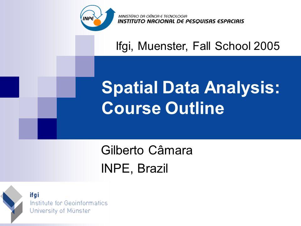 Spatial Data Analysis: Course Outline Ifgi, Muenster, Fall School 2005 Gilberto Câmara INPE, Brazil