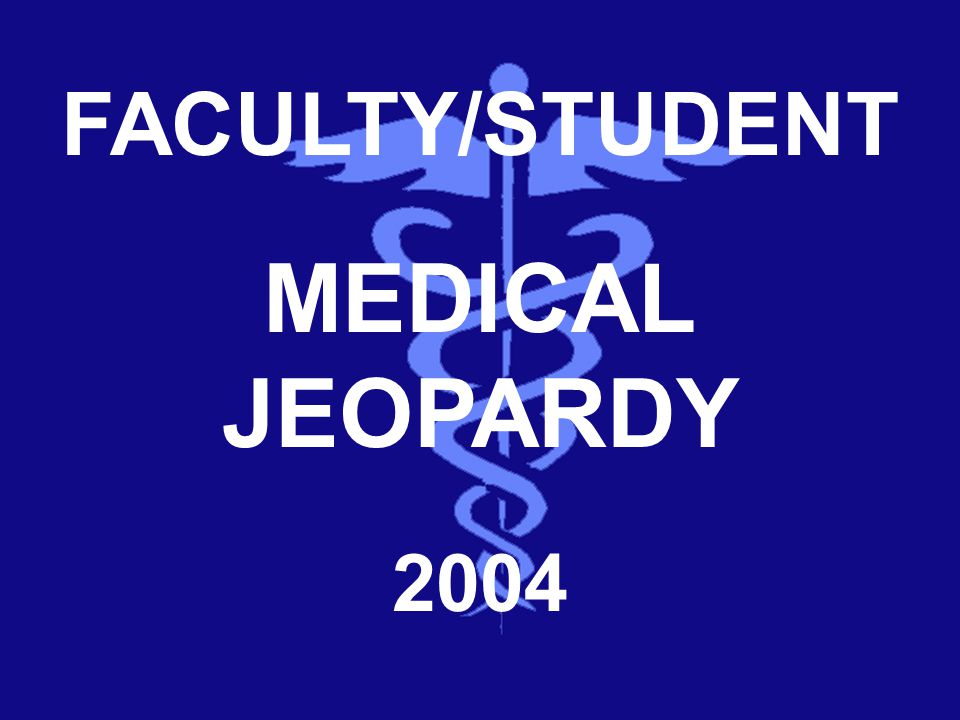 FACULTY/STUDENT MEDICAL JEOPARDY 2004