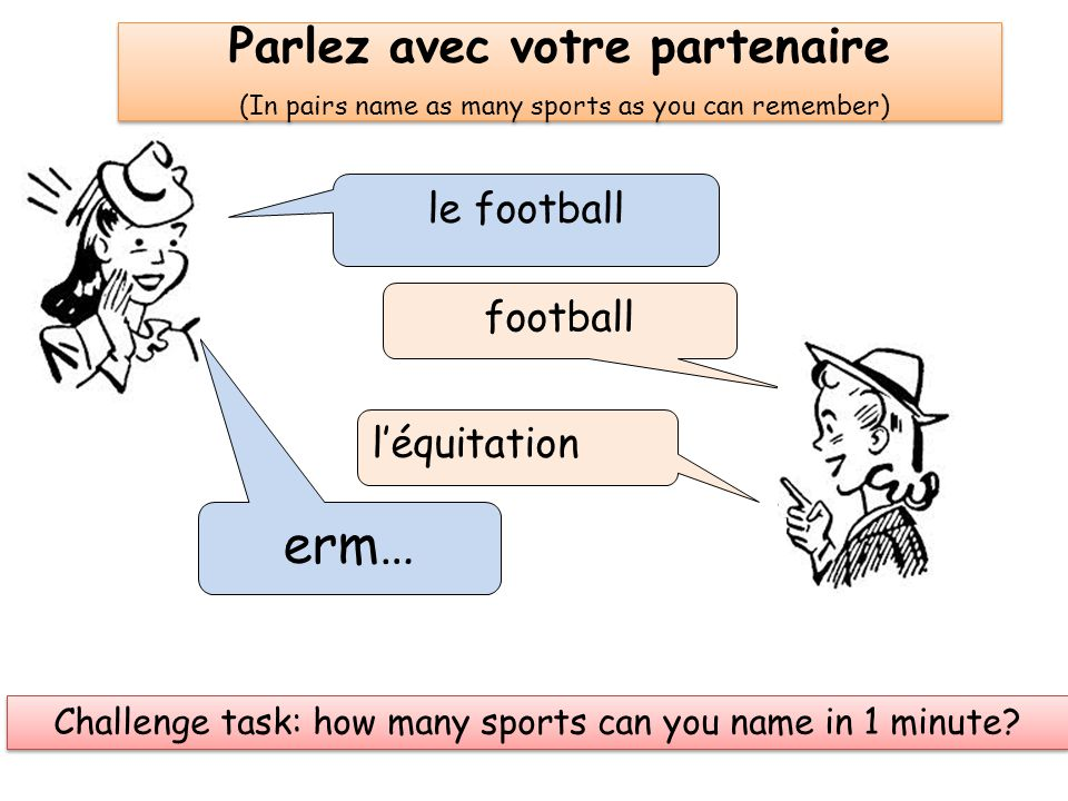 Parlez avec votre partenaire (In pairs name as many sports as you can remember) le football football l'équitation erm… Challenge task: how many sports can you name in 1 minute?