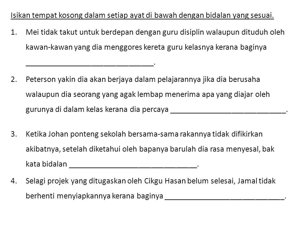 Isikan tempat kosong dalam setiap ayat di bawah dengan bidalan yang sesuai. 1.Mei tidak takut untuk berdepan dengan guru disiplin walaupun dituduh ole