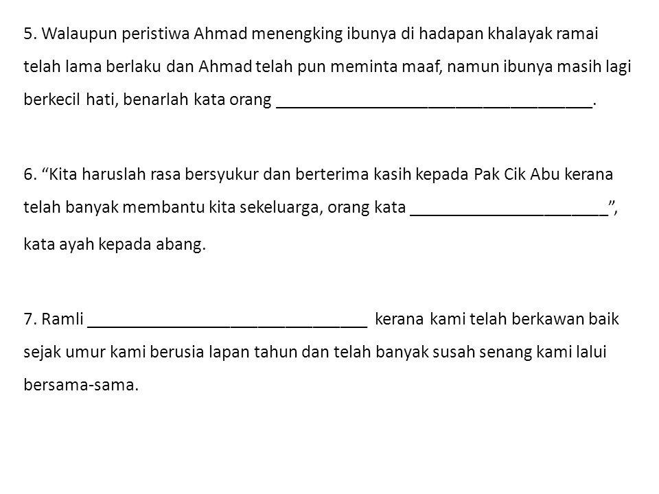 5. Walaupun peristiwa Ahmad menengking ibunya di hadapan khalayak ramai telah lama berlaku dan Ahmad telah pun meminta maaf, namun ibunya masih lagi b