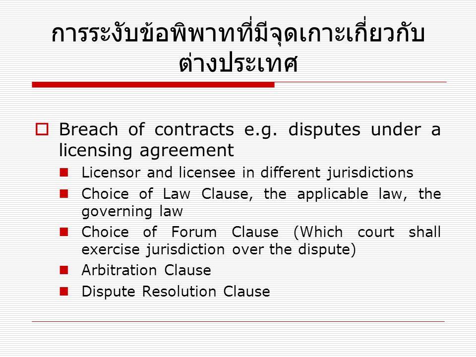 การระงับข้อพิพาทที่มีจุดเกาะเกี่ยวกับ ต่างประเทศ  Breach of contracts e.g. disputes under a licensing agreement Licensor and licensee in different ju