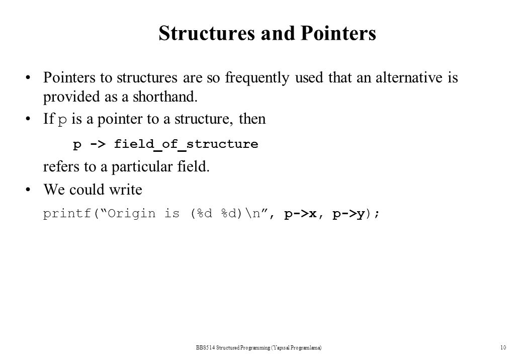 Structures and Pointers BBS514 Structured Programming (Yapısal Programlama)10 Pointers to structures are so frequently used that an alternative is provided as a shorthand.
