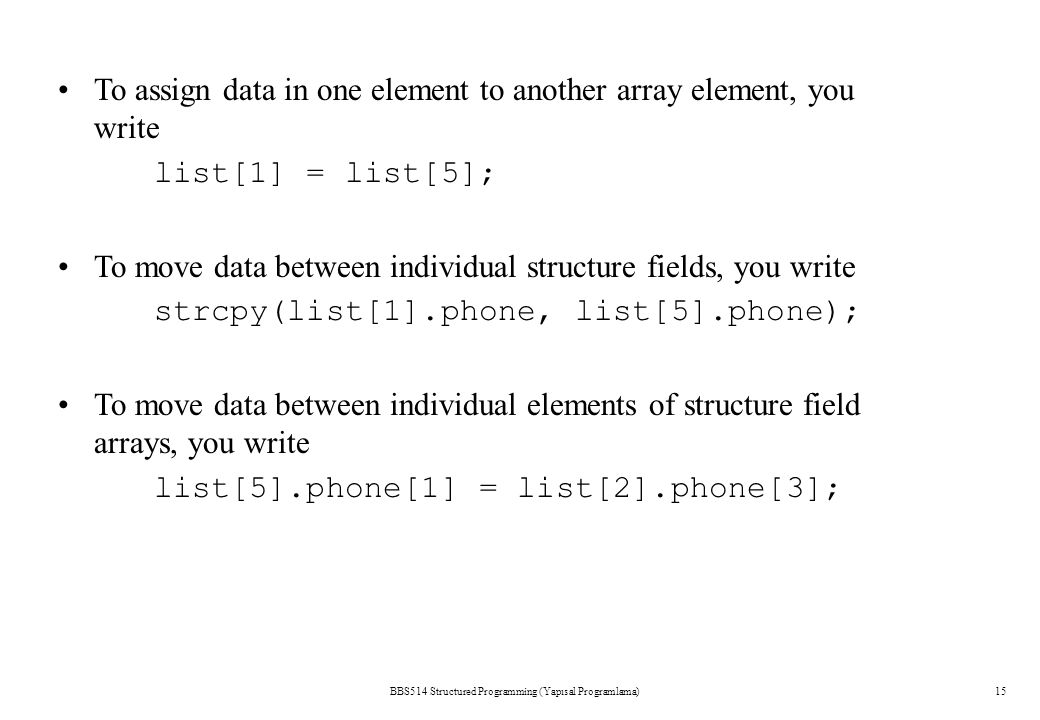 BBS514 Structured Programming (Yapısal Programlama)15 To assign data in one element to another array element, you write list[1] = list[5]; To move dat