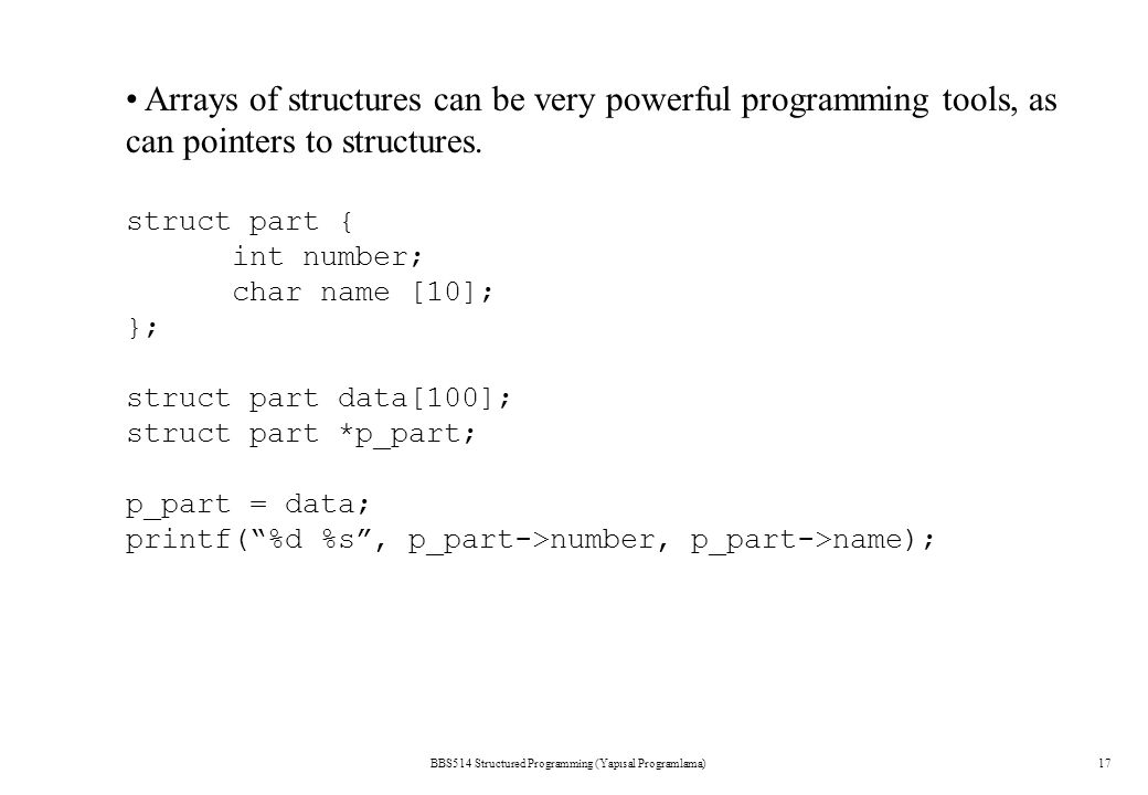BBS514 Structured Programming (Yapısal Programlama)17 Arrays of structures can be very powerful programming tools, as can pointers to structures.