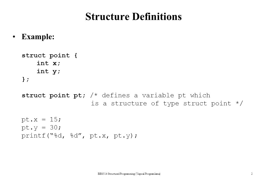 Structure Definitions BBS514 Structured Programming (Yapısal Programlama)2 Example: struct point { int x; int y; }; struct point pt; /* defines a variable pt which is a structure of type struct point */ pt.x = 15; pt.y = 30; printf( %d, %d , pt.x, pt.y);