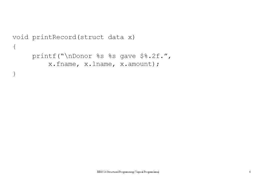 "BBS514 Structured Programming (Yapısal Programlama)6 void printRecord(struct data x) { printf(""\nDonor %s %s gave $%.2f."", x.fname, x.lname, x.amount)"