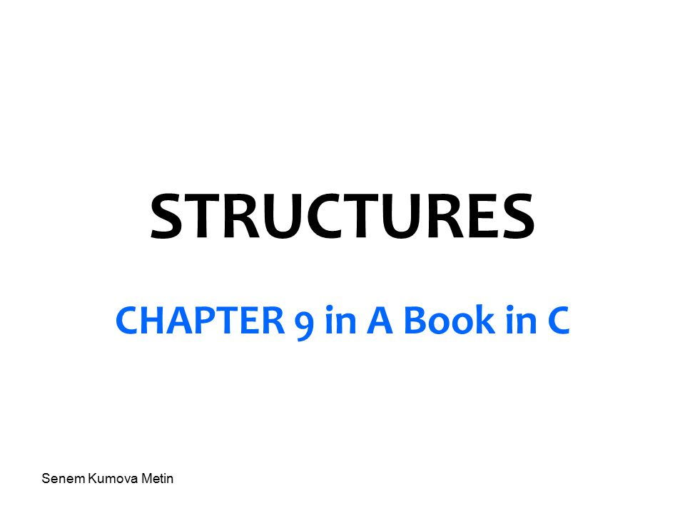 Senem Kumova Metin STRUCTURES CHAPTER 9 in A Book in C