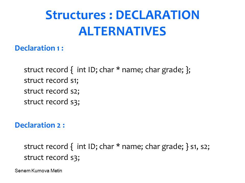 Senem Kumova Metin Structures : DECLARATION ALTERNATIVES Declaration 1 : struct record { int ID; char * name; char grade; }; struct record s1; struct record s2; struct record s3; Declaration 2 : struct record { int ID; char * name; char grade; } s1, s2; struct record s3;