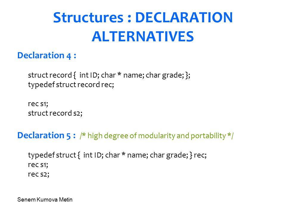 Senem Kumova Metin Structures : DECLARATION ALTERNATIVES Declaration 4 : struct record { int ID; char * name; char grade; }; typedef struct record rec; rec s1; struct record s2; Declaration 5 : /* high degree of modularity and portability */ typedef struct { int ID; char * name; char grade; } rec; rec s1; rec s2;