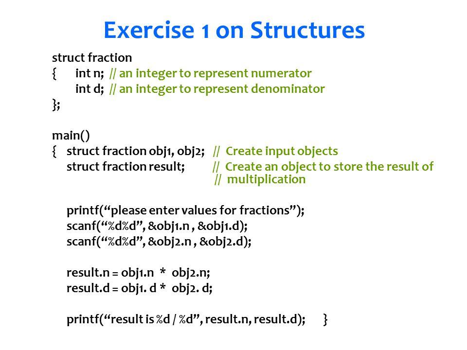 Senem Kumova Metin Exercise 1 on Structures struct fraction {int n; // an integer to represent numerator int d; // an integer to represent denominator }; main() { struct fraction obj1, obj2; // Create input objects struct fraction result; // Create an object to store the result of // multiplication printf( please enter values for fractions ); scanf( %d%d , &obj1.n, &obj1.d); scanf( %d%d , &obj2.n, &obj2.d); result.n = obj1.n * obj2.n; result.d = obj1.