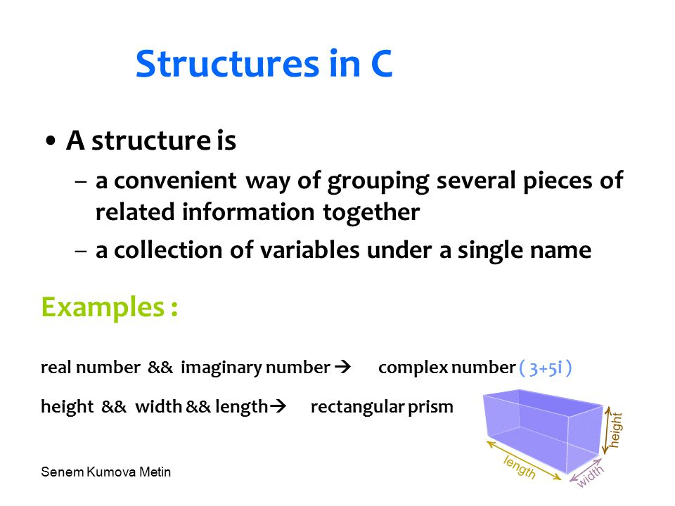 Senem Kumova Metin Structures in C A structure is –a convenient way of grouping several pieces of related information together –a collection of variables under a single name Examples : real number && imaginary number  complex number ( 3+5i ) height && width && length  rectangular prism