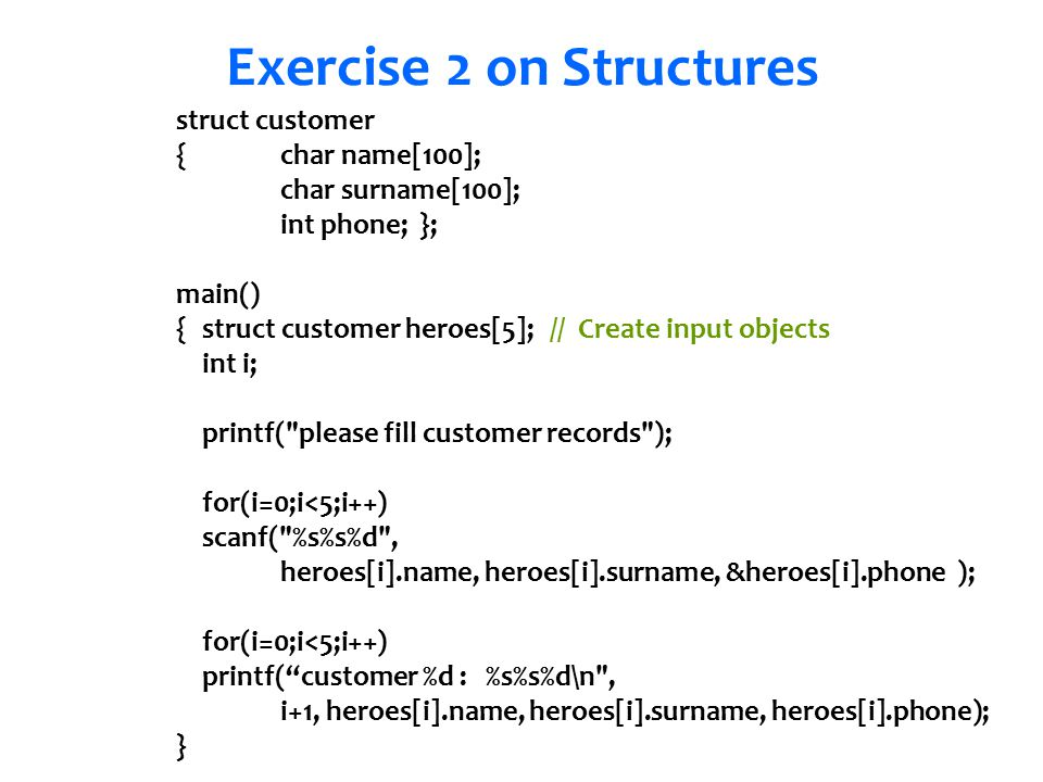 Senem Kumova Metin Exercise 2 on Structures struct customer {char name[100]; char surname[100]; int phone; }; main() { struct customer heroes[5]; // Create input objects int i; printf( please fill customer records ); for(i=0;i<5;i++) scanf( %s%s%d , heroes[i].name, heroes[i].surname, &heroes[i].phone ); for(i=0;i<5;i++) printf( customer %d : %s%s%d\n , i+1, heroes[i].name, heroes[i].surname, heroes[i].phone); }