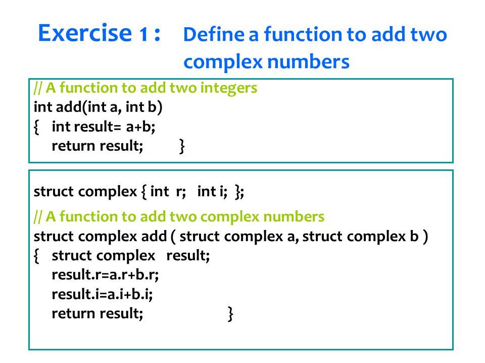 Senem Kumova Metin // A function to add two integers int add(int a, int b) { int result= a+b; return result;} struct complex { int r; int i; }; // A function to add two complex numbers struct complex add ( struct complex a, struct complex b ) { struct complex result; result.r=a.r+b.r; result.i=a.i+b.i; return result;} Exercise 1 : Define a function to add two complex numbers