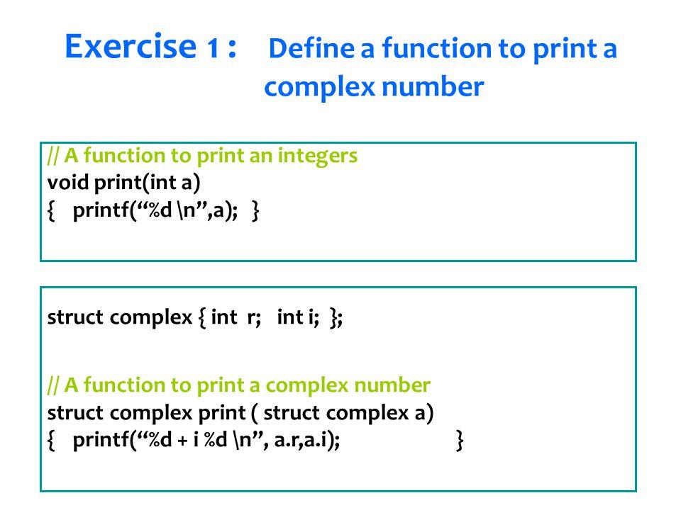 Senem Kumova Metin // A function to print an integers void print(int a) { printf( %d \n ,a);} struct complex { int r; int i; }; // A function to print a complex number struct complex print ( struct complex a) { printf( %d + i %d \n , a.r,a.i);} Exercise 1 : Define a function to print a complex number