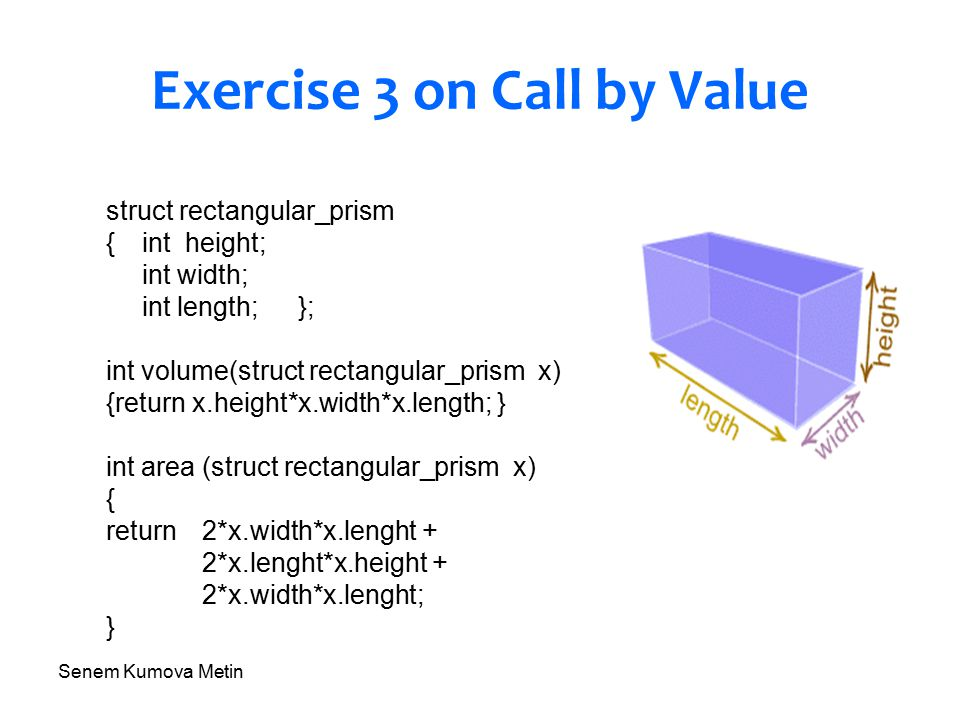 Senem Kumova Metin Exercise 3 on Call by Value struct rectangular_prism {int height; int width; int length;}; int volume(struct rectangular_prism x) {return x.height*x.width*x.length; } int area (struct rectangular_prism x) { return 2*x.width*x.lenght + 2*x.lenght*x.height + 2*x.width*x.lenght; }