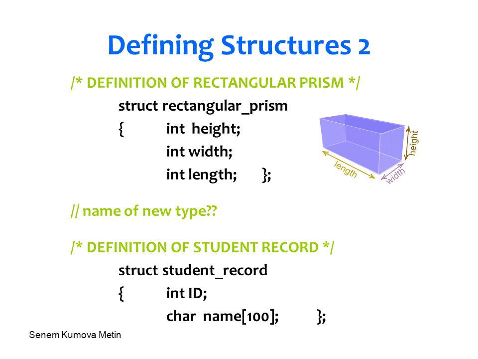 Senem Kumova Metin Defining Structures 2 /* DEFINITION OF RECTANGULAR PRISM */ struct rectangular_prism {int height; int width; int length;}; // name of new type?.