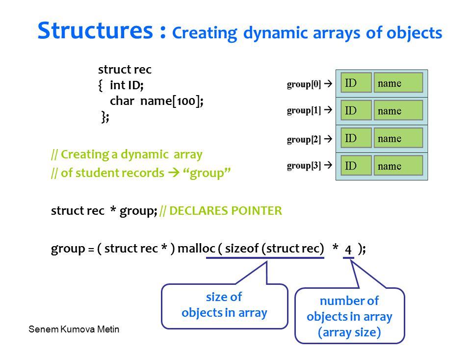 Senem Kumova Metin Structures : Creating dynamic arrays of objects struct rec { int ID; char name[100]; }; // Creating a dynamic array // of student records  group struct rec * group; // DECLARES POINTER group = ( struct rec * ) malloc ( sizeof (struct rec) * 4 ); size of objects in array number of objects in array (array size)