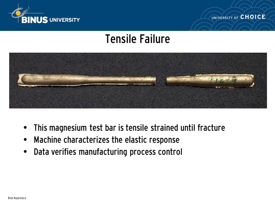 Bina Nusantara Tensile Failure This magnesium test bar is tensile strained until fracture Machine characterizes the elastic response Data verifies manufacturing process control
