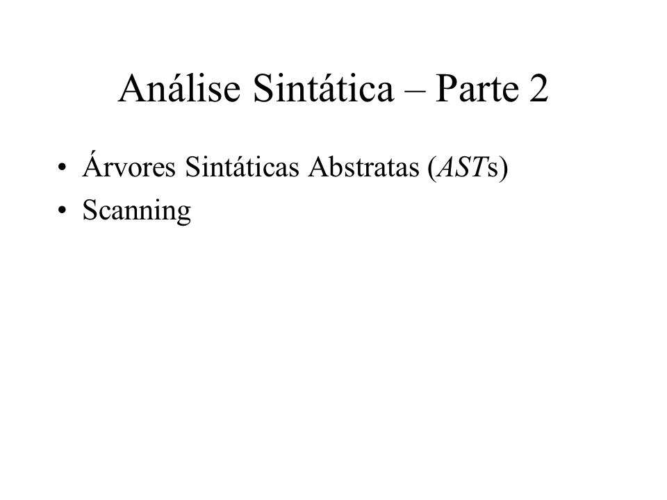 Análise Sintática – Parte 2 Árvores Sintáticas Abstratas (ASTs) Scanning
