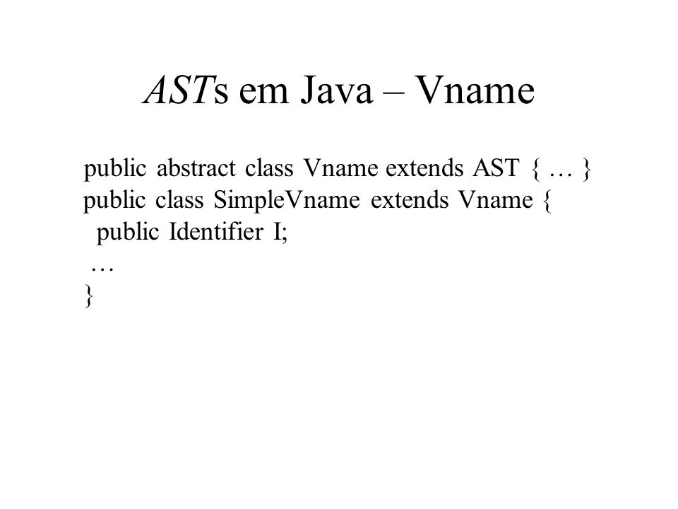 ASTs em Java – Vname public abstract class Vname extends AST { … } public class SimpleVname extends Vname { public Identifier I; … }