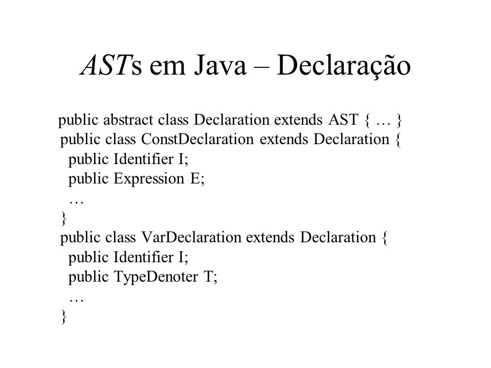 ASTs em Java – Declaração public abstract class Declaration extends AST { … } public class ConstDeclaration extends Declaration { public Identifier I;