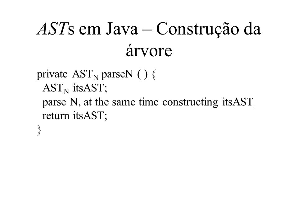 ASTs em Java – Construção da árvore private AST N parseN ( ) { AST N itsAST; parse N, at the same time constructing itsAST return itsAST; }