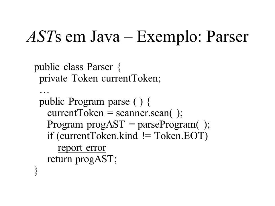 ASTs em Java – Exemplo: Parser public class Parser { private Token currentToken; … public Program parse ( ) { currentToken = scanner.scan( ); Program